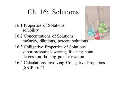 16.1 Properties of Solutions solubility 16.2 Concentrations of Solutions molarity, dilutions, percent solutions 16.3 Colligative Properties of Solutions.