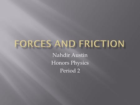 Nahdir Austin Honors Physics Period 2.  Force: A push or pull on an object (something that can accelerate objects.  A force is measured by a Newton.