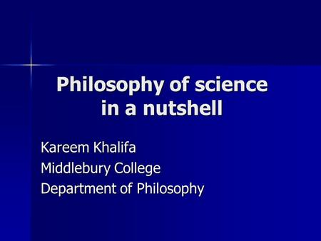 Philosophy of science in a nutshell Kareem Khalifa Middlebury College Department of Philosophy.