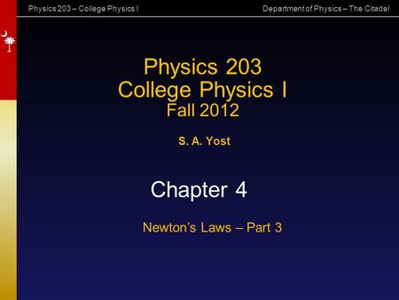 Physics 203 – College Physics I Department of Physics – The Citadel Physics 203 College Physics I Fall 2012 S. A. Yost Chapter 4 Newton's Laws – Part 3.