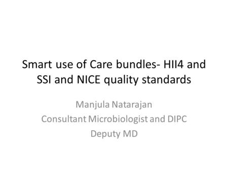 Smart use of Care bundles- HII4 and SSI and NICE quality standards Manjula Natarajan Consultant Microbiologist and DIPC Deputy MD.
