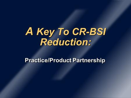 A Key To CR-BSI Reduction: Practice/Product Partnership.