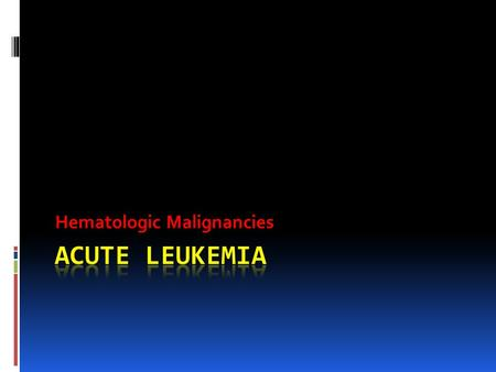 Hematologic Malignancies. Definition Leuko = white Emia = blood <strong>Acute</strong> <strong>Leukemia</strong>: is a stem cell malignant disorder characterized by abnormal proliferation.