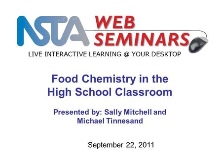 LIVE INTERACTIVE YOUR DESKTOP September 22, 2011 Food Chemistry in the High School Classroom Presented by: Sally Mitchell and Michael Tinnesand.