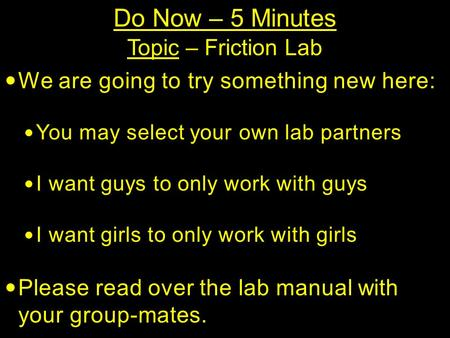 Do Now – 5 Minutes Topic – Friction Lab We are going to try something new here: You may select your own lab partners I want guys to only work with guys.