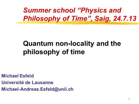 "1 Summer school ""Physics and Philosophy of Time"", Saig, 24.7.13 Quantum non-locality and the philosophy of time Michael Esfeld Université de Lausanne"