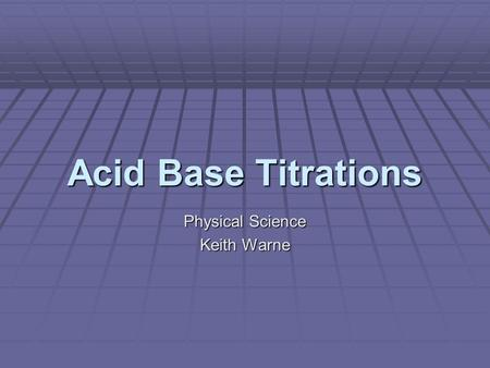 Acid Base Titrations Physical Science Keith Warne.