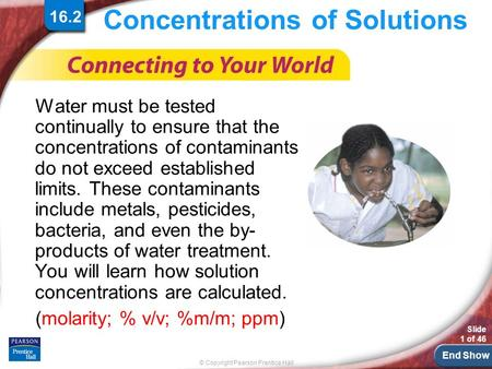 End Show © Copyright Pearson Prentice Hall Slide 1 of 46 Concentrations of Solutions Water must be tested continually to ensure that the concentrations.