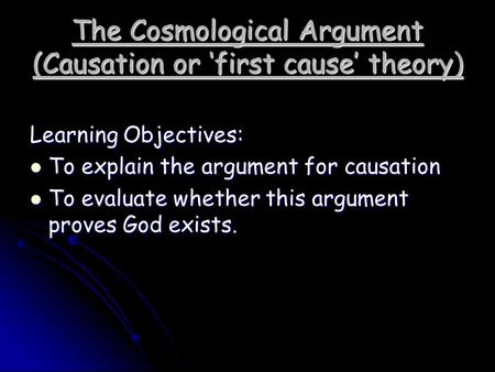 The Cosmological Argument (Causation or 'first cause' theory) Learning Objectives: To explain the argument for causation To explain the argument for causation.
