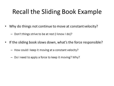 Recall the Sliding Book Example Why do things not continue to move at constant velocity? – Don't things strive to be at rest (I know I do)? If the sliding.