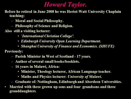 Howard Taylor. Before he retired in June 2008 he was Heriot-Watt University Chaplain teaching: –Moral and Social Philosophy. –Philosophy of Science and.