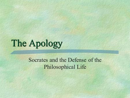 The Apology Socrates and the Defense of the Philosophical Life.