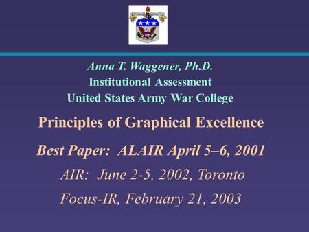 Principles of Graphical Excellence Best Paper: ALAIR April 5–6, 2001 AIR: June 2-5, 2002, Toronto Focus-IR, February 21, 2003 Anna T. Waggener, Ph.D. Institutional.