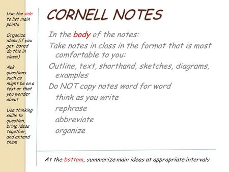 CORNELL NOTES In the body of the notes: Take notes in class in the format that is most comfortable to you: Outline, text, shorthand, sketches, diagrams,