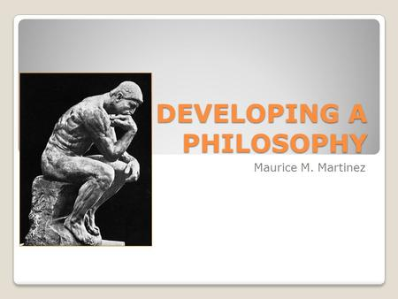 DEVELOPING A PHILOSOPHY Maurice M. Martinez. WESTERN PHILOSOPHY PHILOSOPHY-THE LOVE OF WISDOM [FROM THE GREEK WORDS: PHILEIN=TO LOVE & SOPHIA=WISDOM]