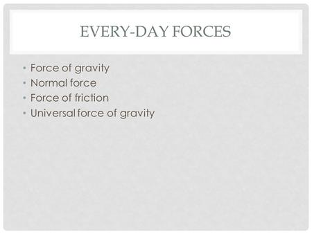 EVERY-DAY FORCES Force of gravity Normal force Force of friction Universal force of gravity.