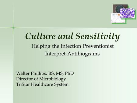 Culture and Sensitivity Helping the Infection Preventionist Interpret Antibiograms Walter Phillips, BS, MS, PhD Director of Microbiology TriStar Healthcare.