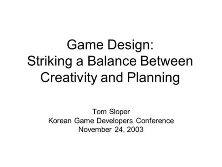 Game Design: Striking a Balance Between Creativity and Planning Tom Sloper Korean Game Developers Conference November 24, 2003.
