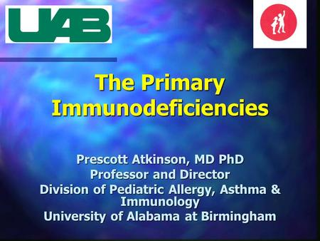 The Primary Immunodeficiencies Prescott Atkinson, MD PhD Professor and Director Division of Pediatric Allergy, Asthma & Immunology University of Alabama.