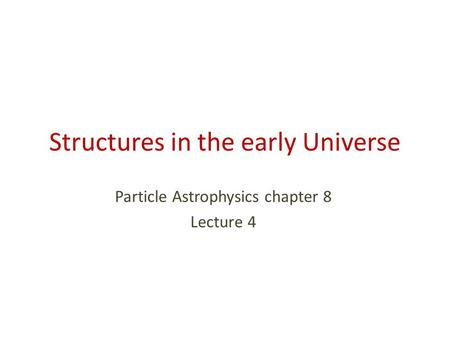 Structures in the early Universe Particle Astrophysics chapter 8 Lecture 4.