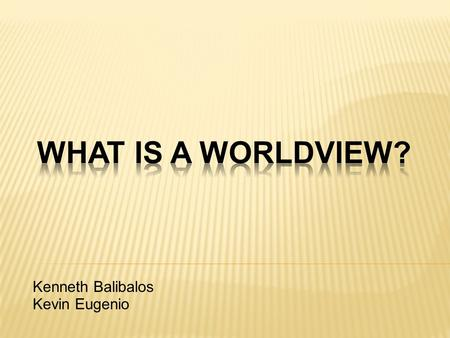 Kenneth Balibalos Kevin Eugenio. What is a Worldview? The Essential Questions Why it Matters? Common Worldviews.