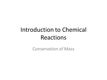 Introduction to Chemical Reactions Conservation of Mass.