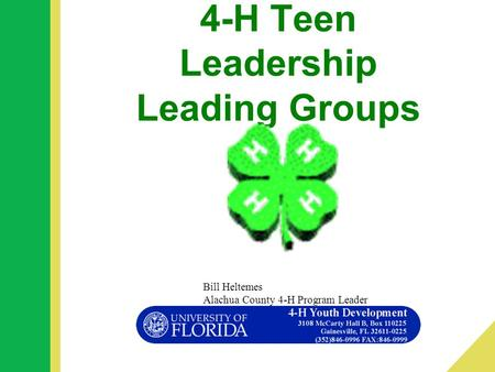 4-H Teen Leadership Leading Groups Bill Heltemes Alachua County 4-H Program Leader.