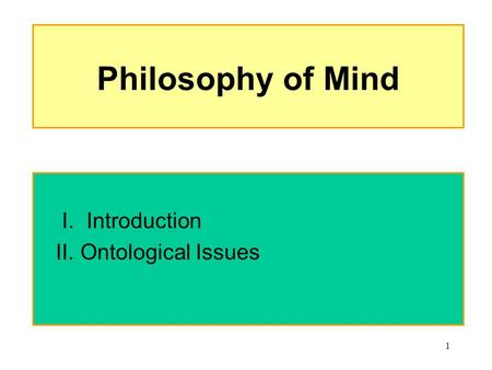 1 Philosophy of Mind I. Introduction II. Ontological Issues.