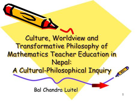 1 Culture, Worldview and Transformative Philosophy of Mathematics Teacher Education in Nepal: A Cultural-Philosophical Inquiry Bal Chandra Luitel.