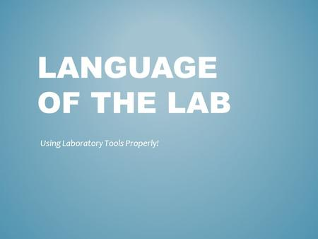 LANGUAGE OF THE LAB Using Laboratory Tools Properly!