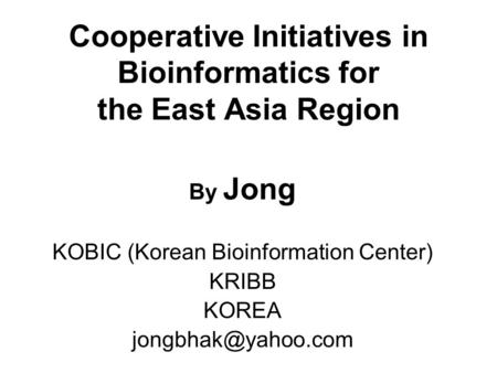 Cooperative Initiatives in Bioinformatics for the East Asia Region By Jong KOBIC (Korean Bioinformation Center) KRIBB KOREA