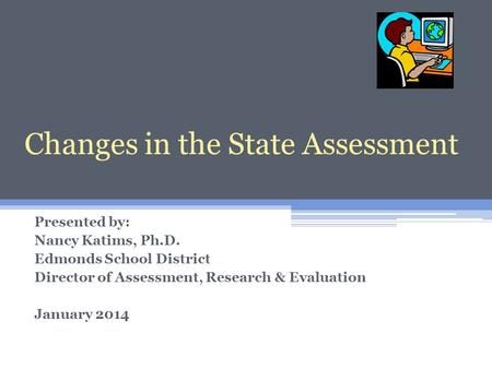 Changes in the State Assessment Presented by: Nancy Katims, Ph.D. Edmonds School District Director of Assessment, Research & Evaluation January 2014 Changes.