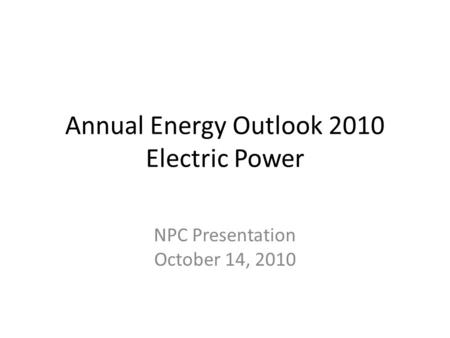 Annual Energy Outlook 2010 Electric Power NPC Presentation October 14, 2010.