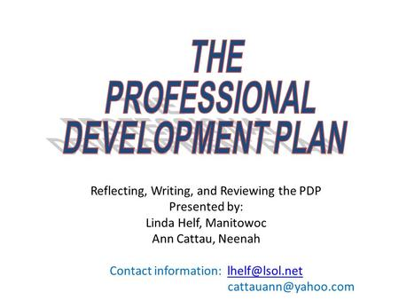 Linda Helf and Ann Cattau1 Reflecting, Writing, and Reviewing the PDP Presented by: Linda Helf, Manitowoc Ann Cattau, Neenah Contact information: