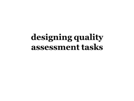 Designing quality assessment tasks. The broader context  Education in Australia is currently constructed through standards and accountability curriculum.