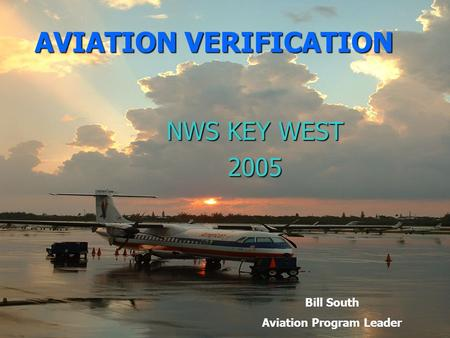 AVIATION VERIFICATION NWS KEY WEST 2005 Bill South Aviation Program Leader.