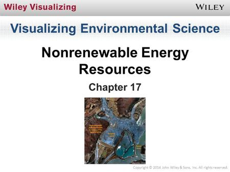 Visualizing Environmental Science Nonrenewable Energy Resources Chapter 7 [chapter opener image] Chapter 17 Copyright © 2014 John Wiley & Sons, Inc. All.