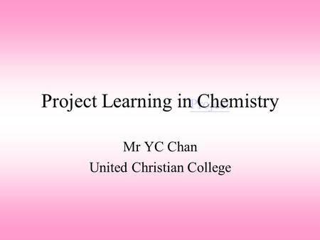 Project Project Learning in Chemistry Mr YC Chan United Christian College.
