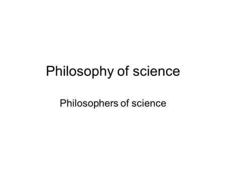 Philosophy of science Philosophers of science. Early Philosophers Plato (428 - 347 B.C.) –Rationalist Aristotle (384 - 322 B.C.) –Empiricist.