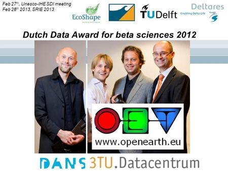 ` Dutch Data Award for beta sciences 2012 Feb 27 th, Unesco-IHE SDI meeting Feb 28 th 2013, SRIE 2013.