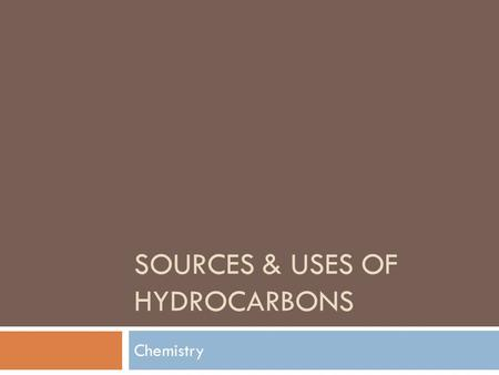 SOURCES & USES OF HYDROCARBONS Chemistry. Natural Gas  Natural Gas:  Mostly CH 4 (Methane)  Obtained from the ground  Fossil Fuel  Good for combustion.