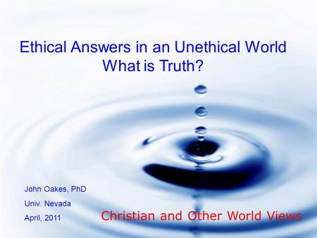 Ethical Answers in an Unethical World What is Truth? John Oakes, PhD Univ. Nevada April, 2011 Christian and Other World Views.