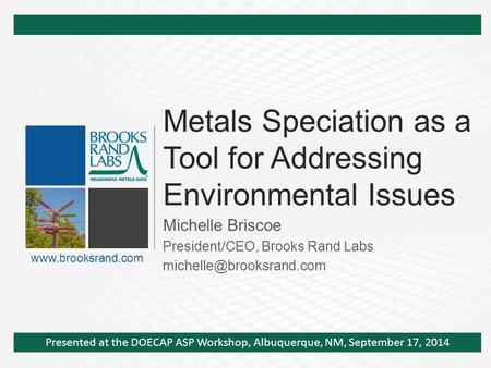 Metals Speciation as a Tool for Addressing Environmental Issues Michelle Briscoe President/CEO, Brooks Rand Labs