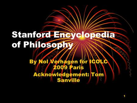 1 Stanford Encyclopedia of Philosophy By Nol Verhagen for ICOLC 2009 Paris Acknowledgement: Tom Sanville.