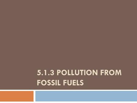 5.1.3 POLLUTION FROM FOSSIL FUELS. The Era of Fossil Fuels Fossil fuels: petroleum, natural gas and coal (organic) Currently 90% of current US energy.