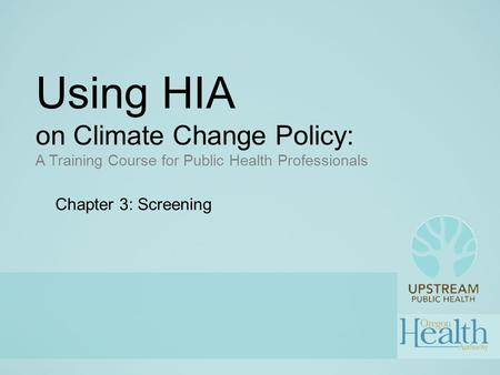 Using HIA on Climate Change Policy: A Training Course for Public Health Professionals Chapter 3: Screening.