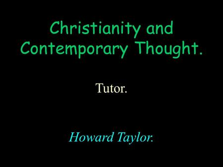 Christianity <strong>and</strong> Contemporary Thought. Tutor. Howard Taylor.