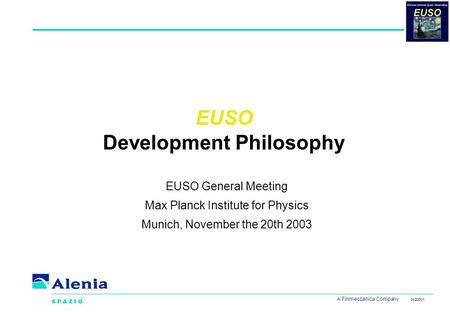 A Finmeccanica Company 04/2000/1 EUSO Development Philosophy EUSO General Meeting Max Planck Institute for Physics Munich, November the 20th 2003.