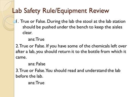 Lab Safety Rule/Equipment Review 1. True or False. During the lab the stool at the lab station should be pushed under the bench to keep the aisles clear.