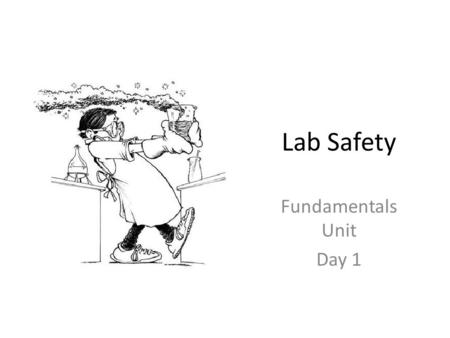 Lab Safety Fundamentals Unit Day 1. Things to know in the lab: 1.Always wear your GOGGLES. 2.Always know the hazards of the chemicals you are working.